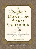 The unofficial Downton Abbey cookbook : from Lady Mary's crab canapés to Mrs. Patmore's Christmas pudding : more than 150 recipes from upstairs and downstairs