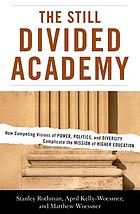 The still divided academy : how competing visions of power, politics, and diversity complicate the mission of higher education