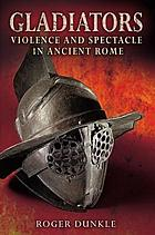 Gladiators : violence and spectacle in ancient Rome