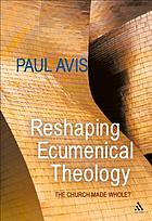 Reshaping ecumenical theology : the Church made whole?