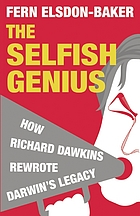 The selfish genius : how Richard Dawkins rewrote Darwin's legacy