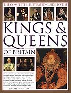 The complete illustrated guide to the kings & queens of Britain : a magnificent and authoritative history of the royalty of Britain, the rulers, their consorts and families, and the pretenders to the throne