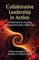 Collaborative leadership in action : a field guide for creating meetings that make a difference