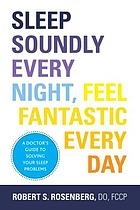 Sleep soundly every night, feel fantastic every day : a doctor's guide to solving your sleep problems