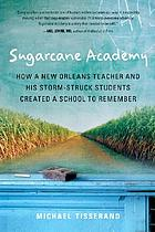 Sugarcane Academy : how a New Orleans teacher and his storm-struck students created a school to remember