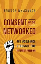 Consent of the networked : the world-wide struggle for Internet freedom