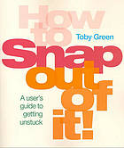 How to snap out of it! : a user's guide to getting unstuck