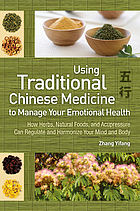 Using traditional Chinese medicine to manage your emotional health : how herbs, natural foods, and acupressure can regulate and harmonize your mind and body