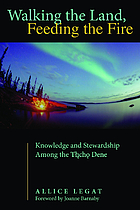 Walking the land, feeding the fire : knowledge and stewardship among the Tlicho Dene / Allice Legat ; foreword by Joanne Barnaby.