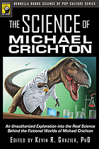 The science of Michael Crichton : an unauthorized exploration into the real science behind the fictional worlds of Michael Crichton