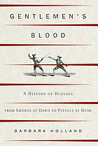 Gentlemen's blood : a history of dueling from swords at dawn to pistols at dusk