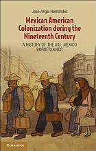 Mexican American colonization during the nineteenth century : a history of the U.S.-Mexico Borderlands