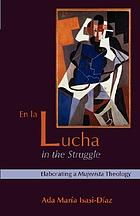 En la lucha = In the struggle : elaborating a mujerista theology