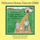 Welcome home, forever child : / a celebration of children adopted as toddlers, preschoolers, and beyond