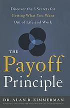 The payoff principle : discover the 3 secrets for getting what you want out of life and work
