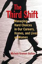The third shift : managing hard choices in our careers, homes, and lives as women