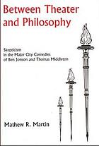 Between theater and philosophy : skepticism in the major city comedies of Ben Jonson and Thomas Middleton