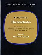 Dichterliebe : an authoritative score, historical background, essays in analysis, views and comments