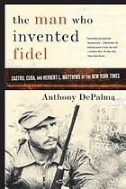 The man who invented Fidel : Cuba, Castro, and Herbert L. Matthews of The New York times