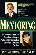 Mentoring : the most obvious yet overlooked key to achieving more in life than you dreamed possible : a success guide for mentors and protégés