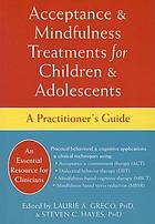 Acceptance & mindfulness treatments for children & adolescents : a practitioner's guide