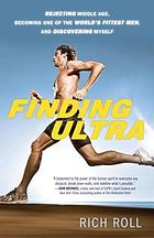 Finding Ultra : rejecting middle age, becoming one of the world's fittest men, and discovering myself