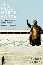 The real North Korea : life and politics in the failed Stalinist utopia