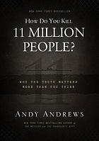 How do you kill 11 million people? : Why the truth matters more than you think