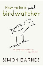 How to be a bad birdwatcher : look out of the window, change your life