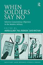 When soldiers say no : selective conscientious objection in the modern military