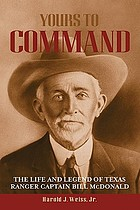 Yours to command : the life and legend of Texas Ranger Captain Bill McDonald