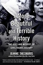 MORE BEAUTIFUL AND TERRIBLE HISTORY : beyond the fables of the civil rights movement.