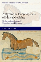 A Byzantine encyclopaedia of horse medicine : the sources, compilation, and transmission of the Hippiatrica