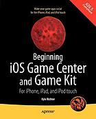 Beginning iOS game center and game kit : for iPhone, iPad, and iPod touch