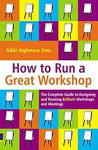 How to run a great workshop : the complete guide to designing and running brilliant workshops and meetings