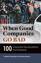 When good companies go bad : 100 corporate miscalculations and misdeeds