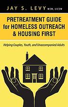 Pretreatment guide for homeless outreach & housing first : helping couples, youth, and unaccompanied adults