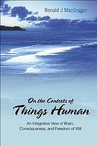 On the contexts of things human : an integrative view of brain, consciousness, and freedom of will