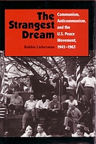 The strangest dream : communism, anticommunism and the U.S. peace movement 1945-1963