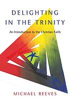 Delighting in the Trinity : an introduction to the Christian faith