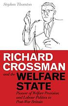Richard Crossman and the welfare state : pioneer of welfare provision and Labour politics in post-war Britain