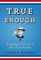 True enough : learning to live in a post-fact society