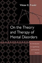 On the theory and therapy of mental disorders : an introduction to logotherapy and existential analysis