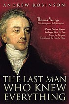 The last man who knew everything : Thomas Young, the anonymous polymath who proved Newton wrong, explained how we see, cured the sick, and deciphered the Rosetta stone, among other feats of genius