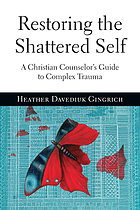 Restoring the shattered self : a Christian counselor's guide to complex trauma