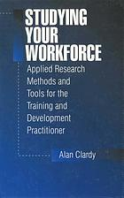 Studying your workforce : applied research methods and tools for the training and development practitioner