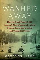 Washed away : how the Great Flood of 1913, America's most widespread natural disaster, terrorized a nation and changed it forever