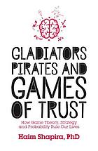 Gladiators, pirates and games of trust : how game theory, strategy and probability rule our lives