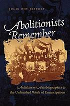 Abolitionists remember : antislavery autobiographies & the unfinished work of emancipation