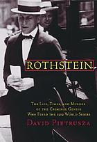 Rothstein : the life, times, and murder of the criminal genius who fixed the 1919 World Series